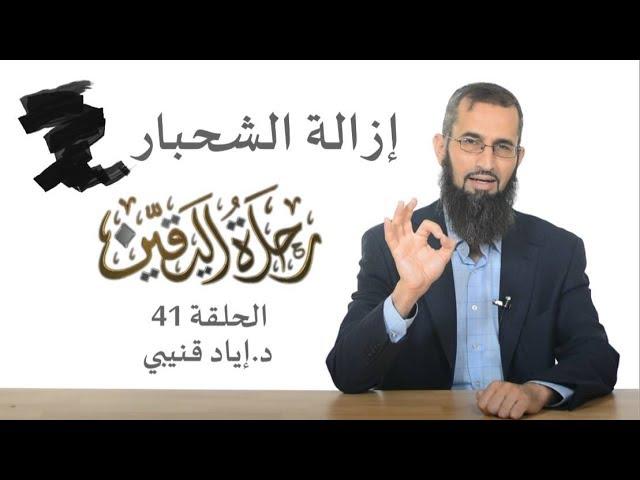 رحلة اليقين ٤١: إزالة الشحبار! – د. إياد قنيبي